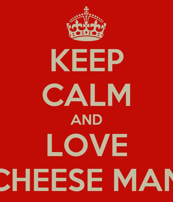 KEEP CALM AND LOVE CHEESE MAN