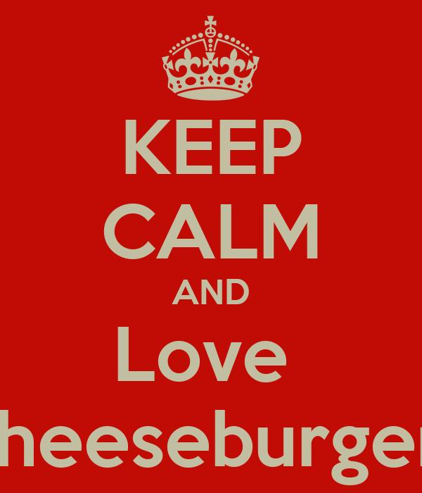 KEEP CALM AND Love  Cheeseburgers