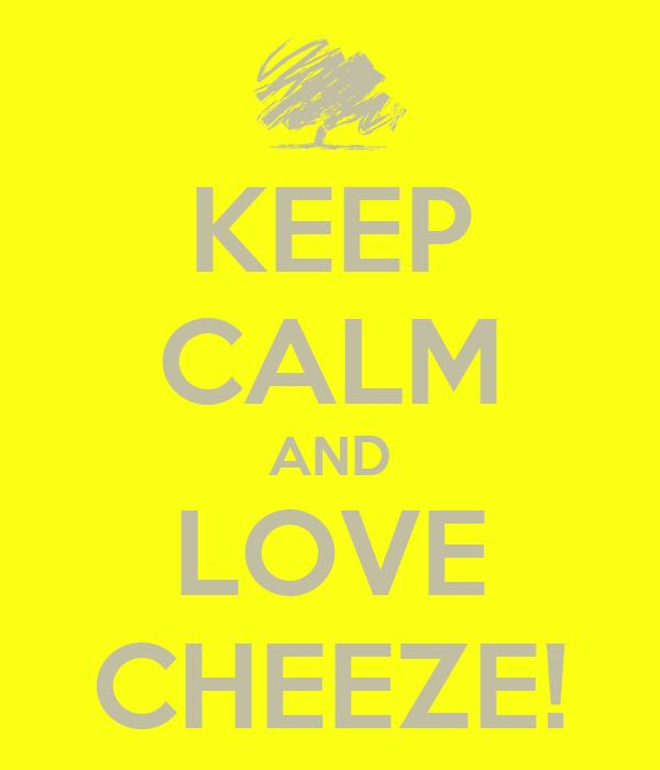 KEEP CALM AND LOVE CHEEZE!