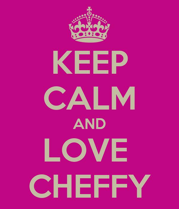 KEEP CALM AND LOVE  CHEFFY