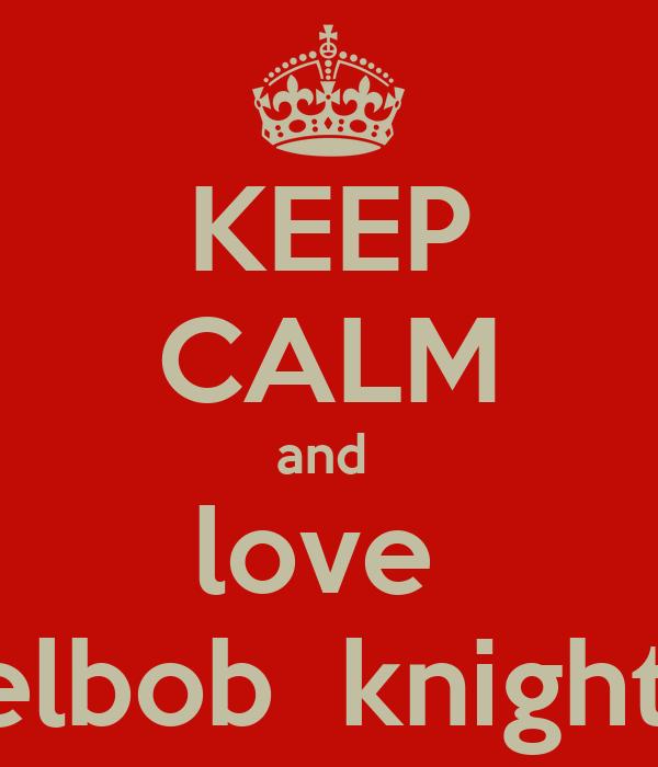 KEEP CALM and  love  chelbob  knightus