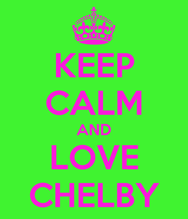 KEEP CALM AND LOVE CHELBY