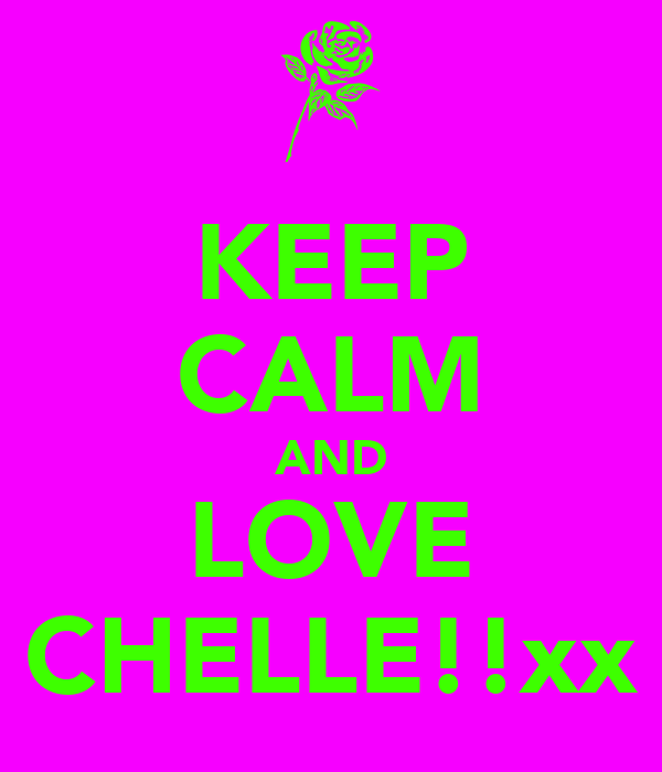 KEEP CALM AND LOVE CHELLE!!xx