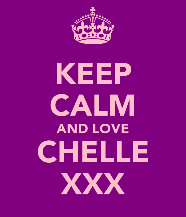KEEP CALM AND LOVE CHELLE XXX