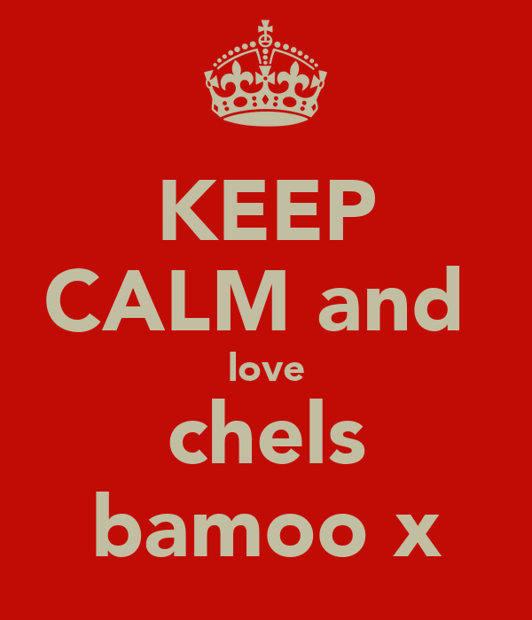 KEEP CALM and  love chels bamoo x