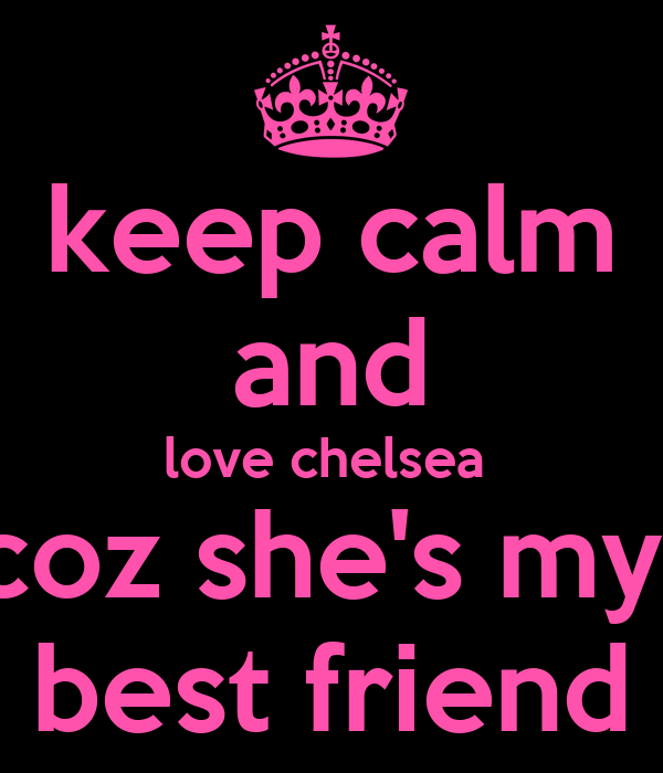 keep calm and love chelsea  coz she's my  best friend