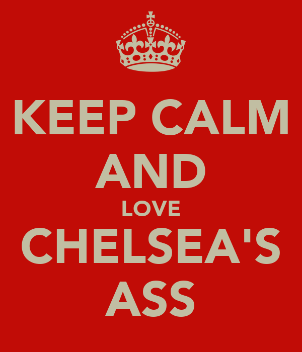 KEEP CALM AND LOVE CHELSEA'S ASS