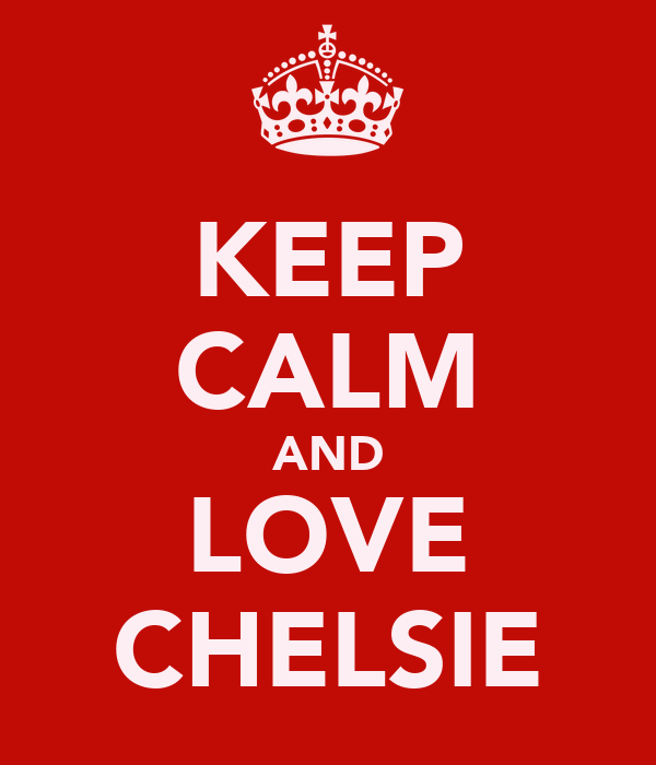 KEEP CALM AND LOVE CHELSIE
