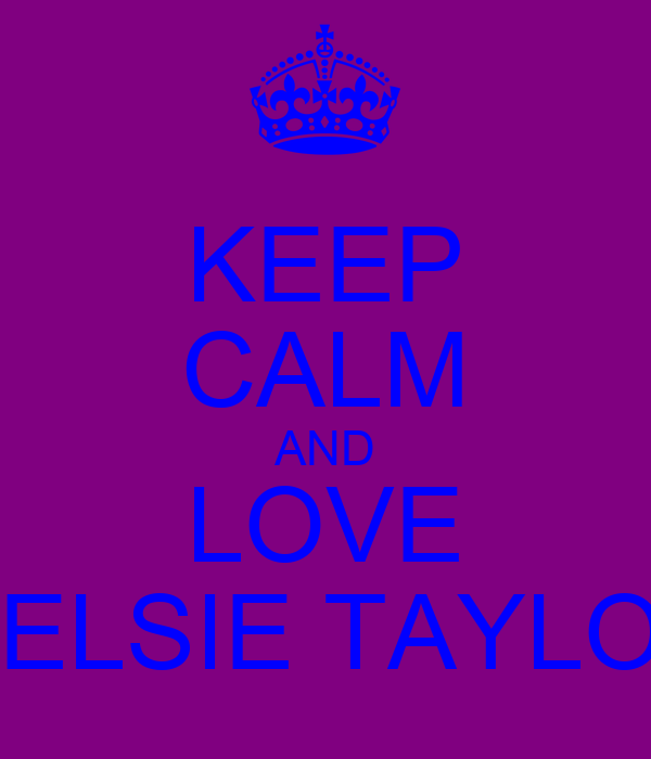 KEEP CALM AND LOVE CHELSIE TAYLOR♥