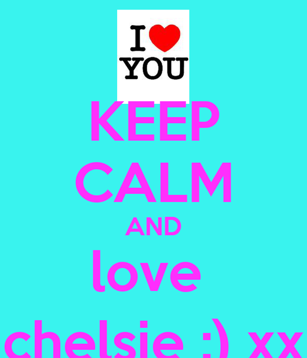 KEEP CALM AND love  chelsie :) xx