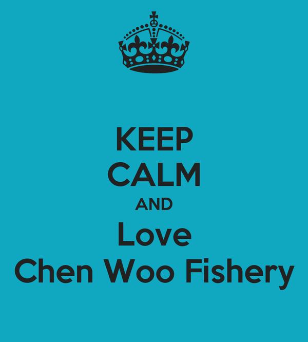 KEEP CALM AND Love Chen Woo Fishery
