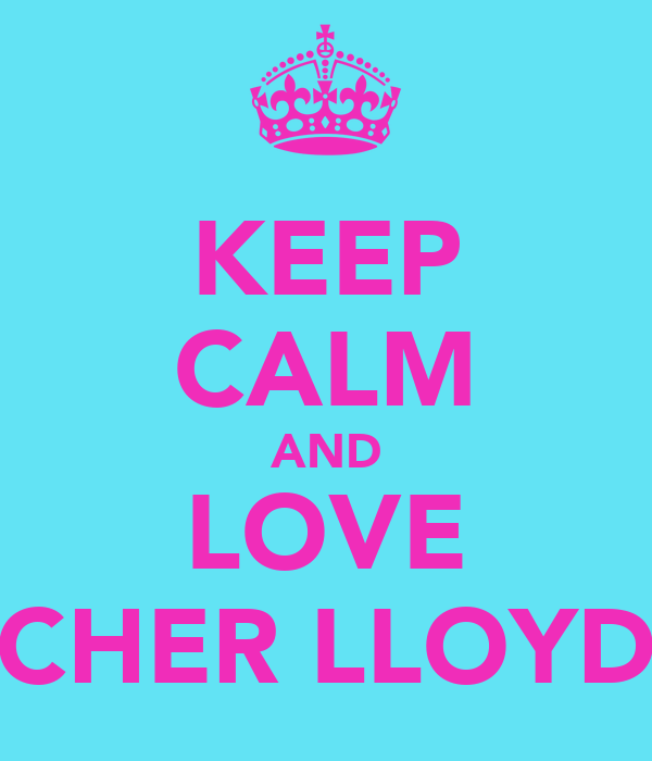 KEEP CALM AND LOVE CHER LLOYD