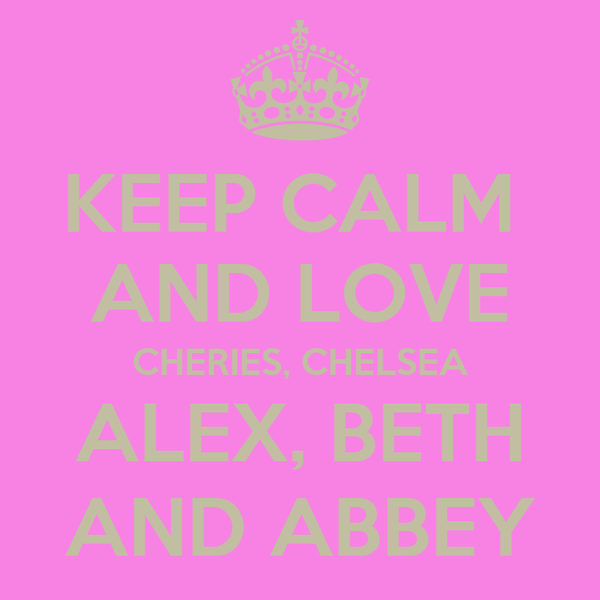 KEEP CALM  AND LOVE CHERIES, CHELSEA ALEX, BETH AND ABBEY