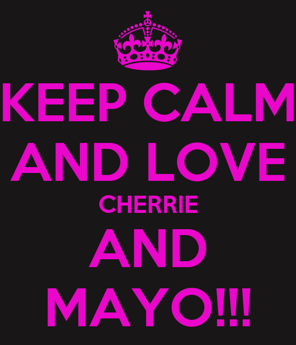 KEEP CALM AND LOVE CHERRIE AND MAYO!!!