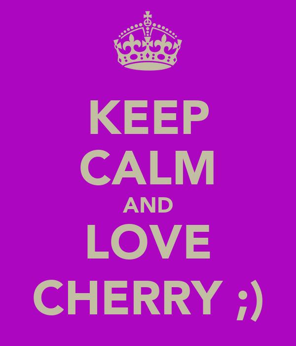 KEEP CALM AND LOVE CHERRY ;)