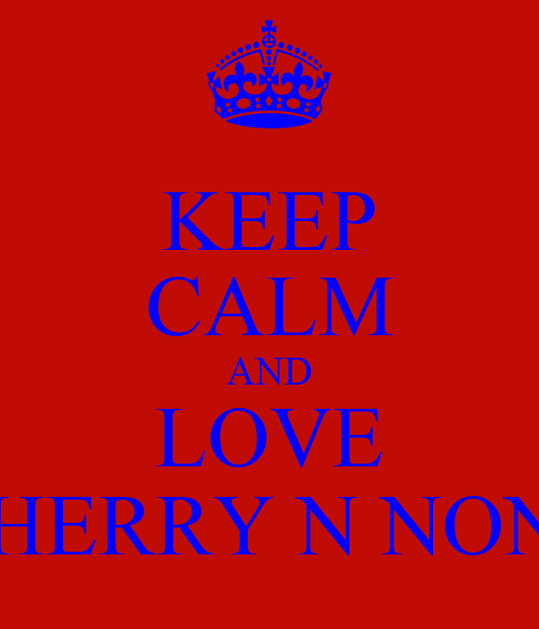 KEEP CALM AND LOVE CHERRY N NONS
