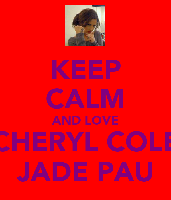 KEEP CALM AND LOVE CHERYL COLE JADE PAU