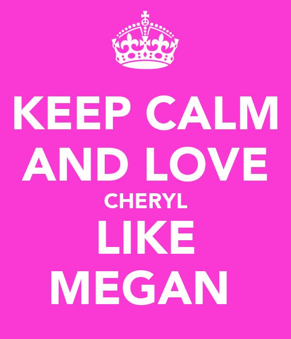 KEEP CALM AND LOVE CHERYL LIKE MEGAN