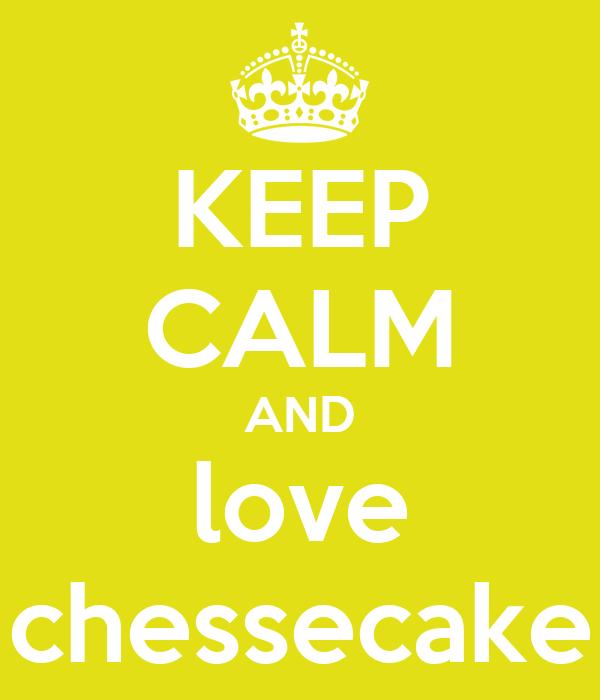 KEEP CALM AND love chessecake