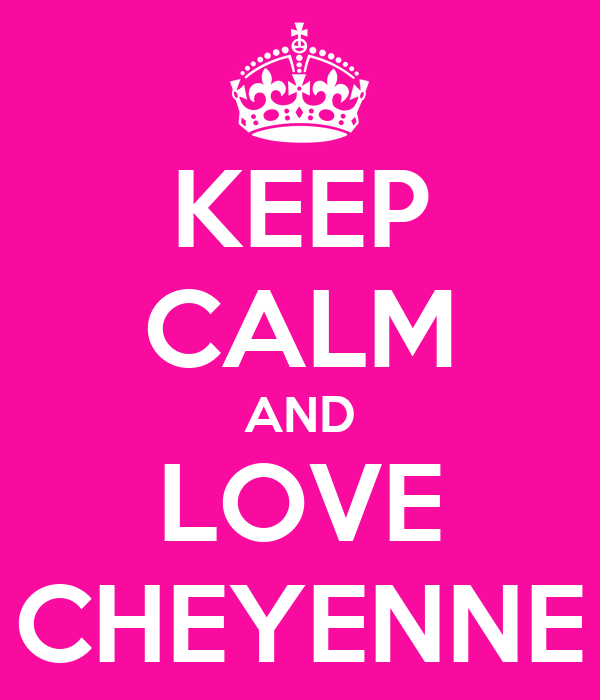 KEEP CALM AND LOVE CHEYENNE