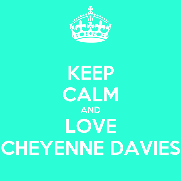 KEEP CALM AND LOVE CHEYENNE DAVIES