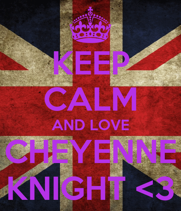 KEEP CALM AND LOVE CHEYENNE KNIGHT <3