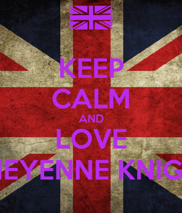 KEEP CALM AND LOVE CHEYENNE KNIGHT