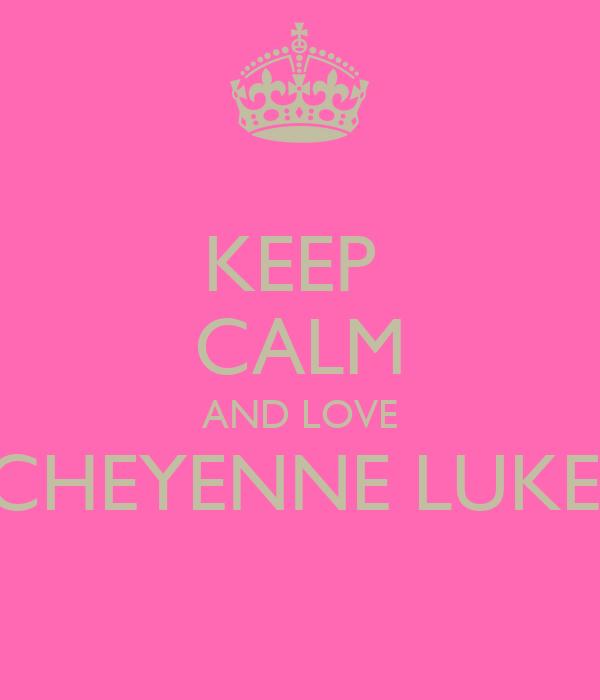 KEEP  CALM AND LOVE CHEYENNE LUKE'