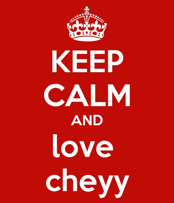 KEEP CALM AND love  cheyy