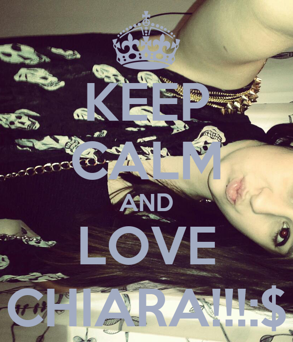 KEEP CALM AND LOVE CHIARA!!!:$