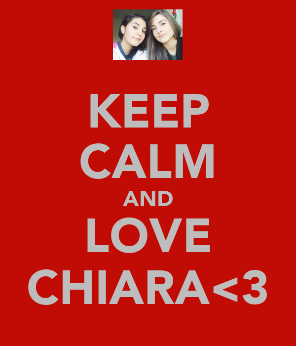 KEEP CALM AND LOVE CHIARA<3