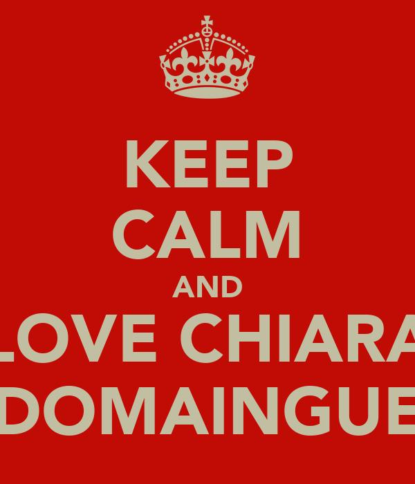 KEEP CALM AND LOVE CHIARA DOMAINGUE