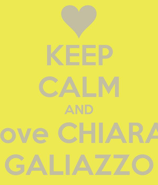 KEEP CALM AND Love CHIARA  GALIAZZO