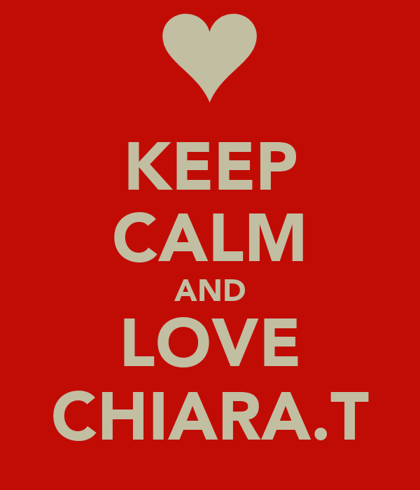 KEEP CALM AND LOVE CHIARA.T