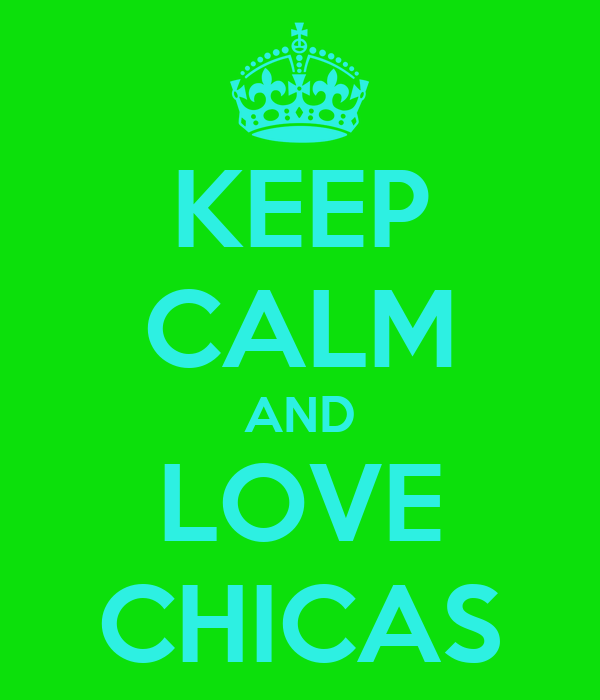 KEEP CALM AND LOVE CHICAS