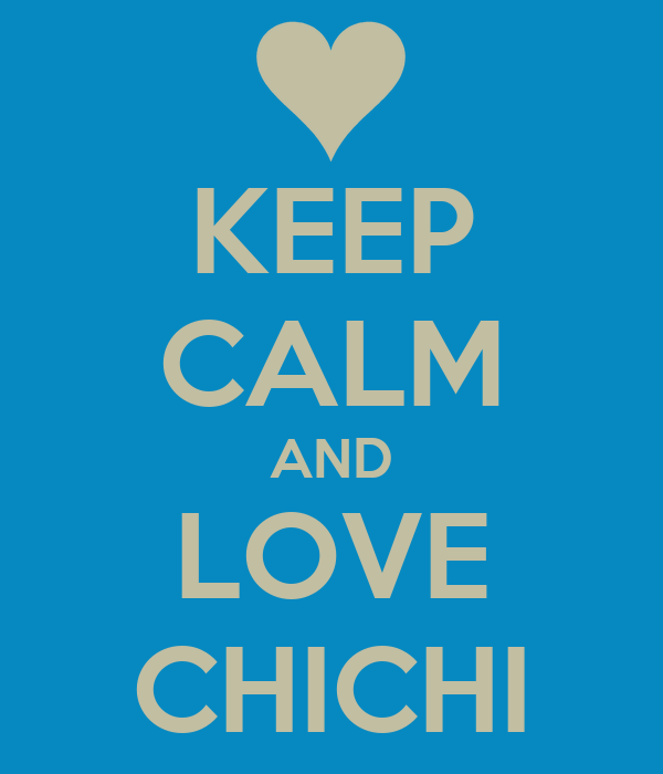KEEP CALM AND LOVE CHICHI