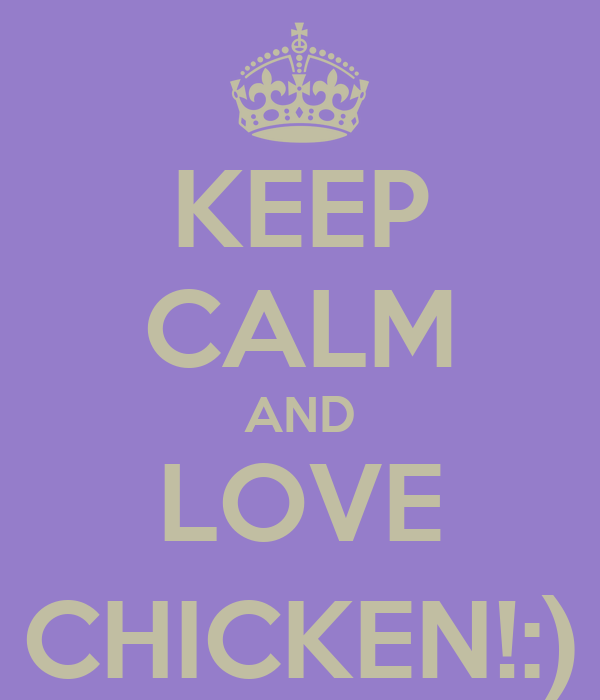 KEEP CALM AND LOVE CHICKEN!:)