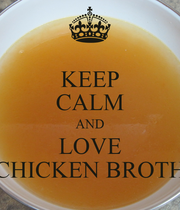 KEEP CALM AND LOVE CHICKEN BROTH