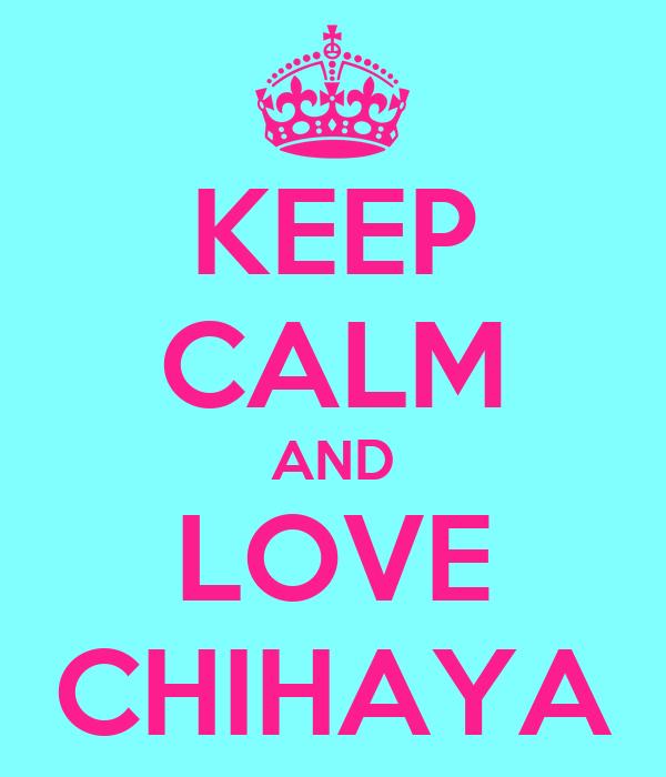 KEEP CALM AND LOVE CHIHAYA