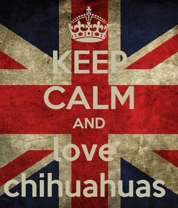 KEEP CALM AND love  chihuahuas