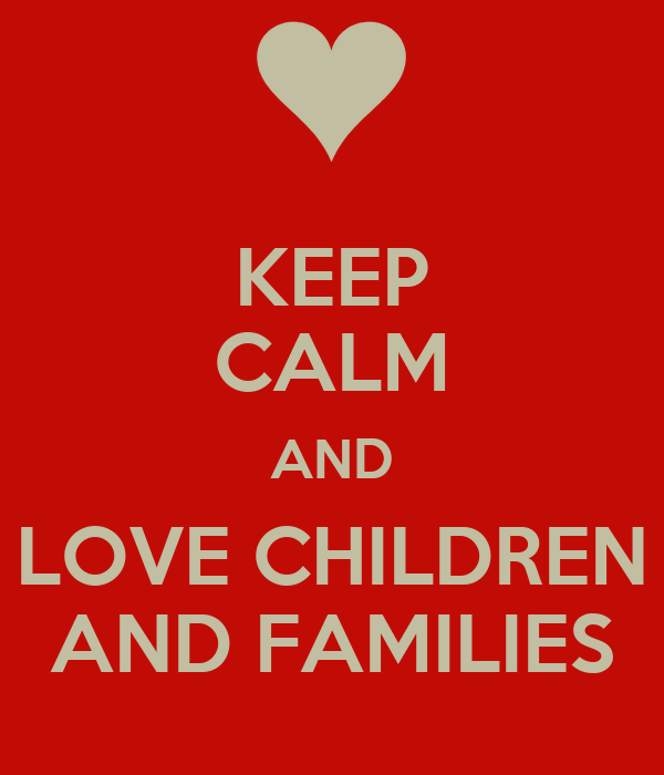 KEEP CALM AND LOVE CHILDREN AND FAMILIES