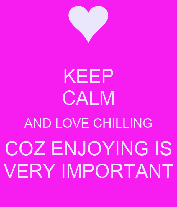 KEEP CALM AND LOVE CHILLING COZ ENJOYING IS VERY IMPORTANT