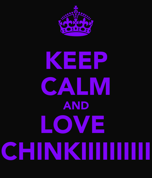 KEEP CALM AND LOVE  CHINKIIIIIIIIII