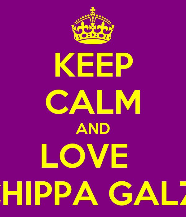 KEEP CALM AND LOVE   CHIPPA GALZ