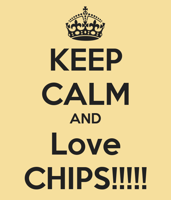 KEEP CALM AND Love CHIPS!!!!!