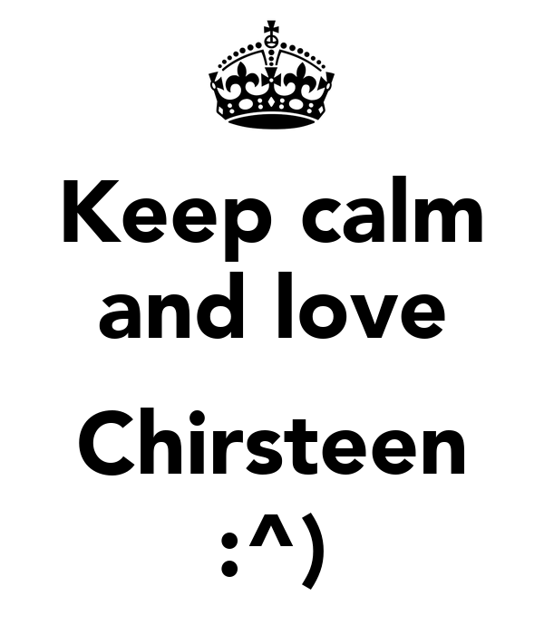 Keep calm and love  Chirsteen :^)