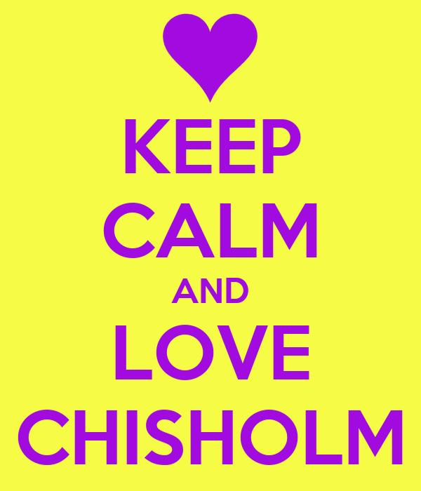 KEEP CALM AND LOVE CHISHOLM