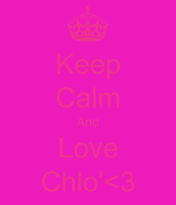 Keep Calm And Love Chlo'<3
