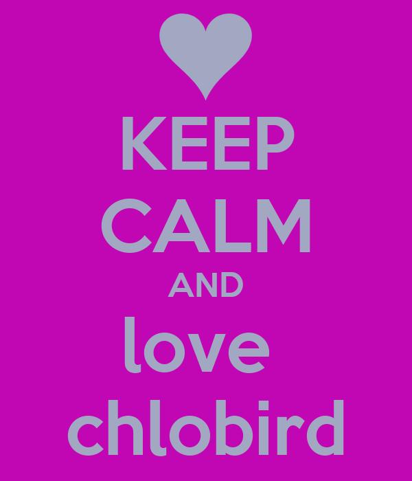 KEEP CALM AND love  chlobird