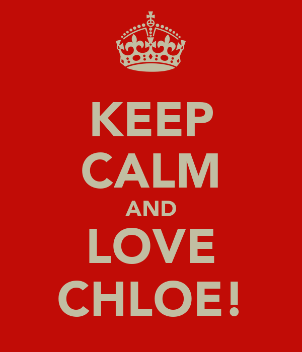 KEEP CALM AND LOVE CHLOE!